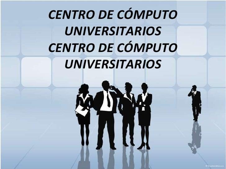 CENTRO DE CÓMPUTO UNIVERSITARIOSCENTRO DE CÓMPUTO UNIVERSITARIOS<br />