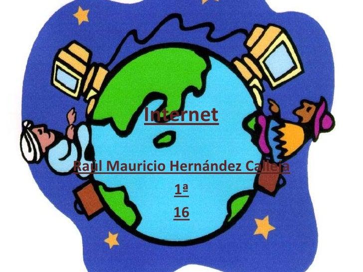 Internet<br />Raúl Mauricio Hernández Calleja<br />1ª<br />16<br />