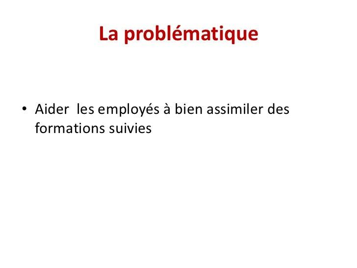 La problématique• Aider les employés à bien assimiler des  formations suivies