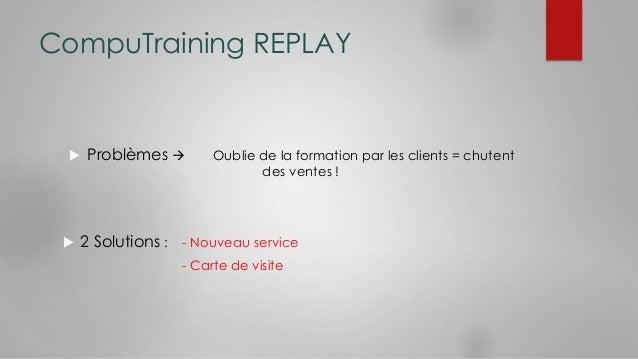 CompuTraining REPLAY   Problèmes  Oublie de la formation par les clients = chutent  des ventes !   2 Solutions : - Nouv...