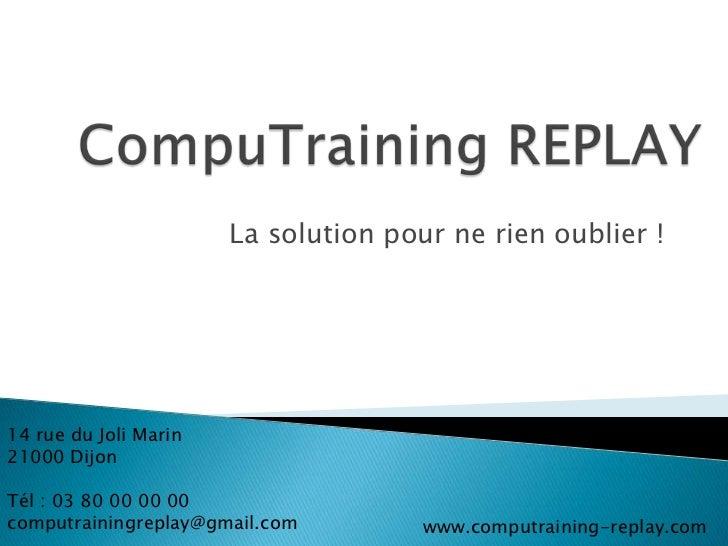 La solution pour ne rien oublier !14 rue du Joli Marin21000 DijonTél : 03 80 00 00 00computrainingreplay@gmail.com        ...