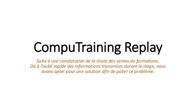 CompuTraining Replay  Suite à une constatation de la chute des ventes de formations.  Dû à l'oubli rapide des informations...