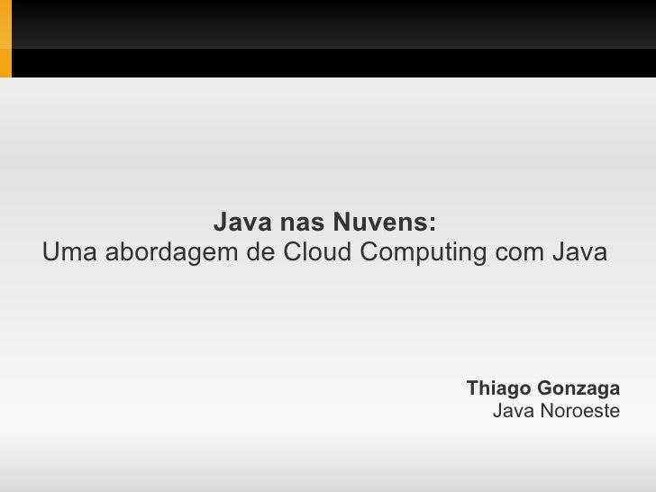 Java nas Nuvens:Uma abordagem de Cloud Computing com Java                              Thiago Gonzaga                     ...