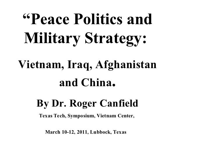 """"""" Peace Politics and Military Strategy:  Vietnam, Iraq, Afghanistan and China . By Dr. Roger Canfield Texas Tech, Symposiu..."""