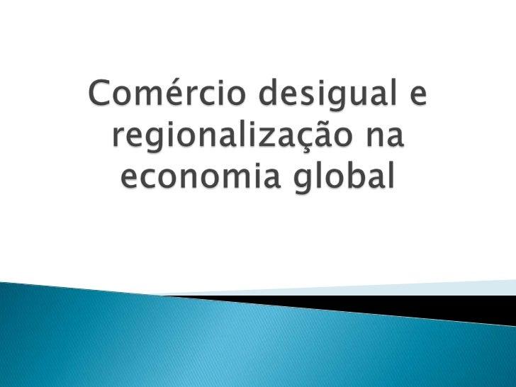 Comércio desigual e regionalização na economia global<br />