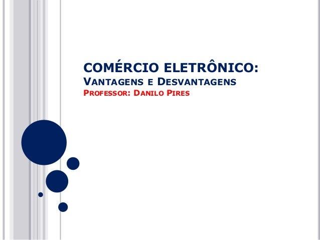 COMÉRCIO ELETRÔNICO: VANTAGENS  E  DESVANTAGENS  PROFESSOR: DANILO PIRES