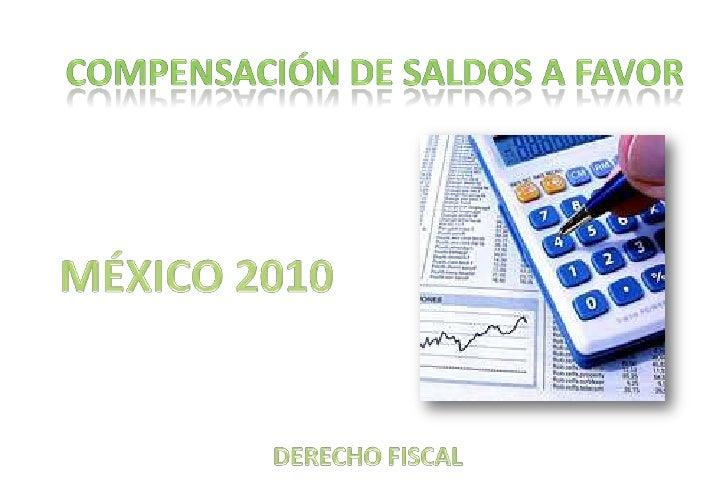 compensación De saldos a favor<br />MÉXICO 2010<br />DERECHO FISCAL<br />