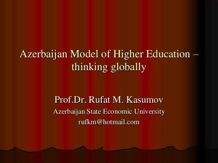 Azerbaijan Model of Higher Education –           thinking globally       Prof.Dr. Rufat M. Kasumov       Azerbaijan State ...