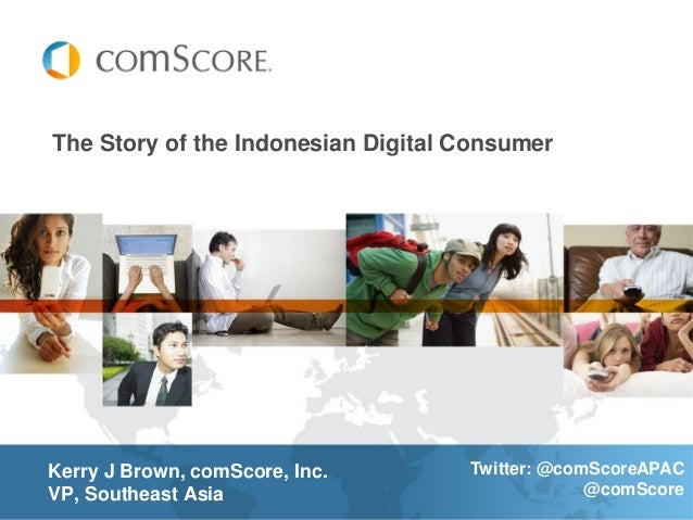 The Story of the Indonesian Digital ConsumerKerry J Brown, comScore, Inc.       Twitter: @comScoreAPACVP, Southeast Asia  ...
