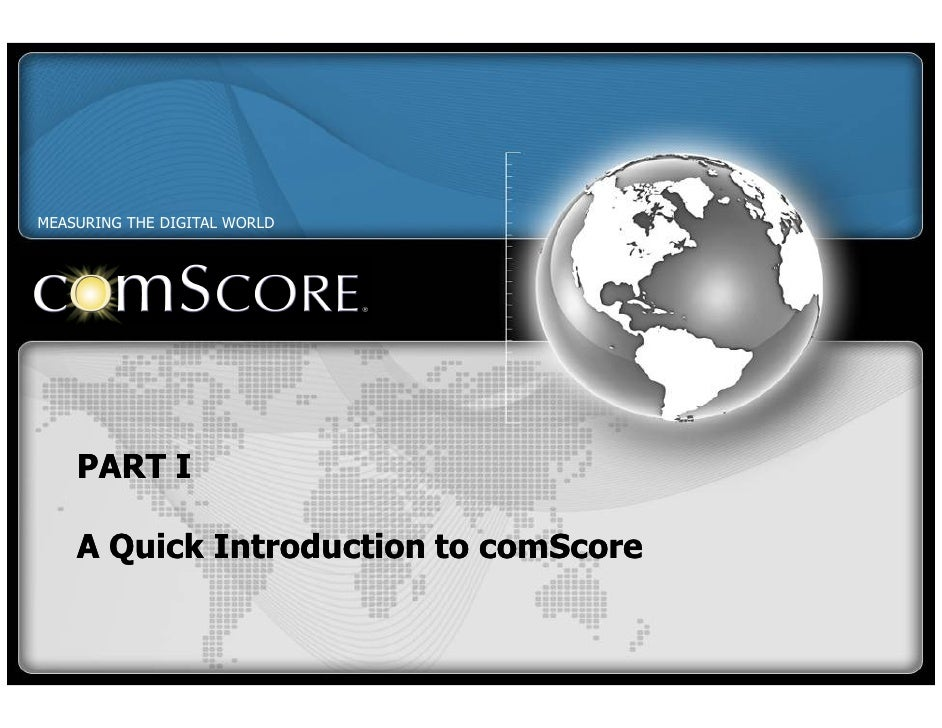 MEASURING THE DIGITAL WORLD         PART I      A Quick Introduction to comScore