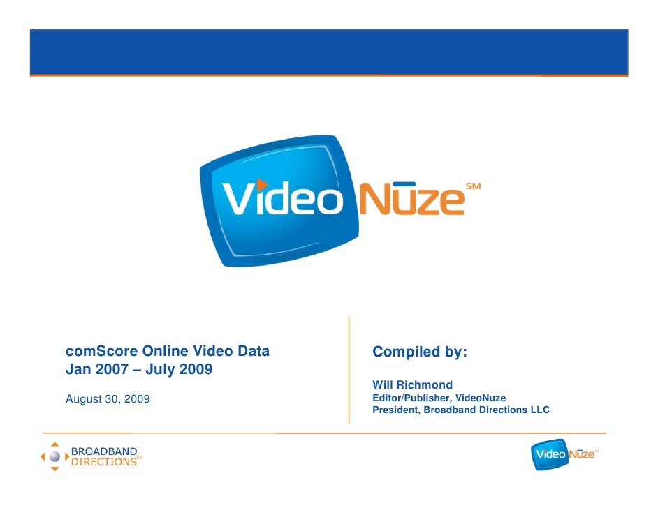 comScore Online Video Data   Compiled by: Jan 2007 – July 2009                              Will Richmond August 30, 2009 ...