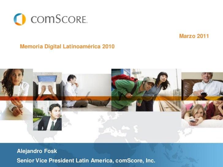 Marzo 2011 Memoria Digital Latinoamérica 2010Alejandro FoskSenior Vice President Latin America, comScore, Inc.