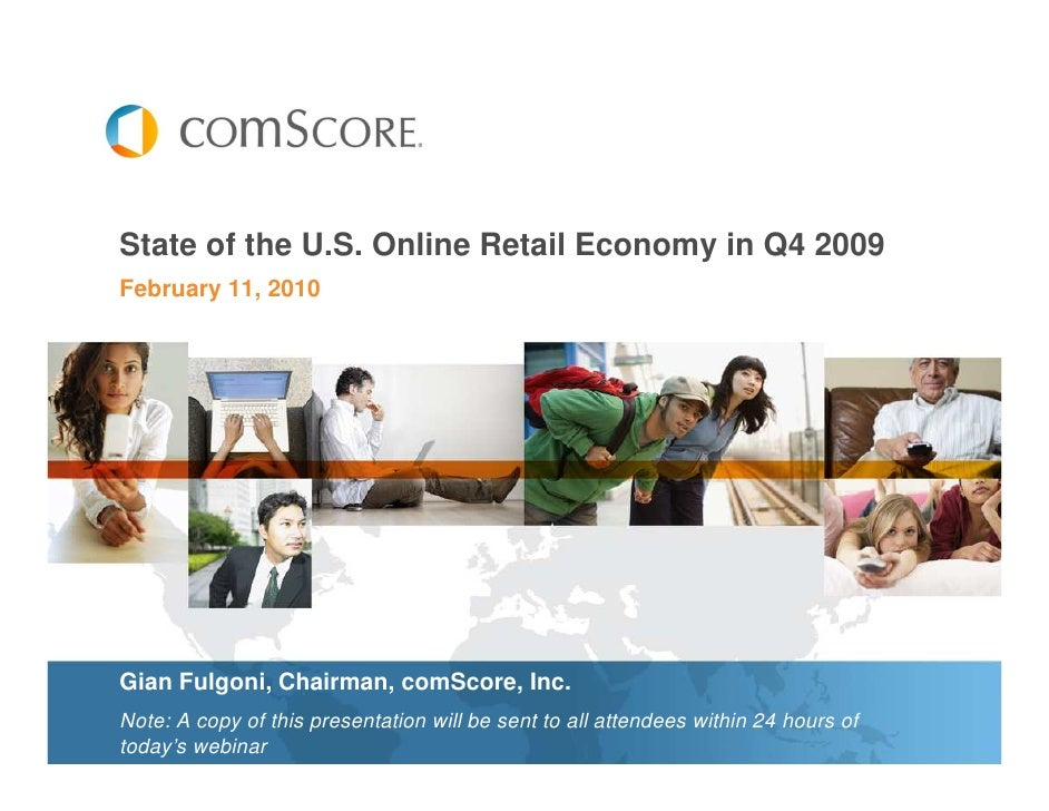 State of the U.S. Online Retail Economy in Q4 2009 February 11, 2010     Gian Fulgoni, Chairman, comScore, Inc. Note: A co...