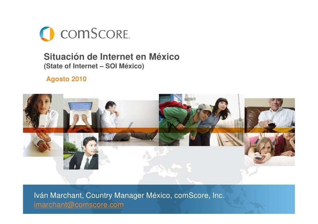 Situación de Internet en México  (State of Internet – SOI México)   Agosto 2010Iván Marchant, Country Manager México, comS...