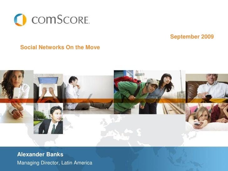 September 2009  Social Networks On the Move     Alexander Banks Managing Director, Latin America