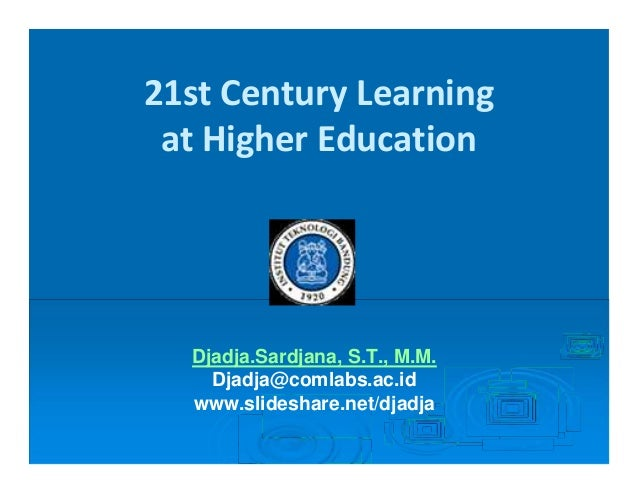 21st Century Learningat Higher EducationDjadja.Sardjana, S.T., M.M.Djadja@comlabs.ac.idwww.slideshare.net/djadja
