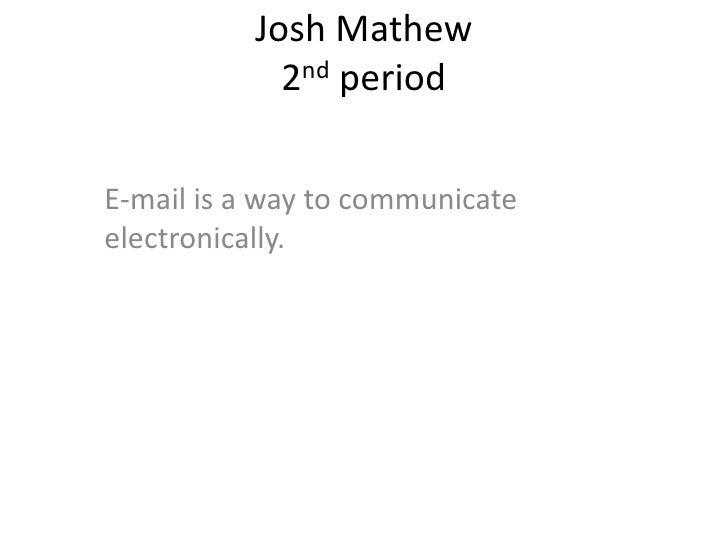 Josh Mathew             2nd period  E-mail is a way to communicate electronically.