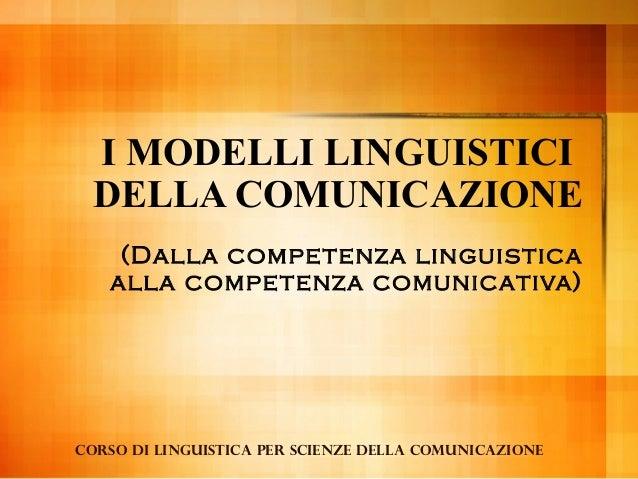 I MODELLI LINGUISTICI DELLA COMUNICAZIONE (Dalla competenza linguistica alla competenza comunicativa)  Corso di linguistic...