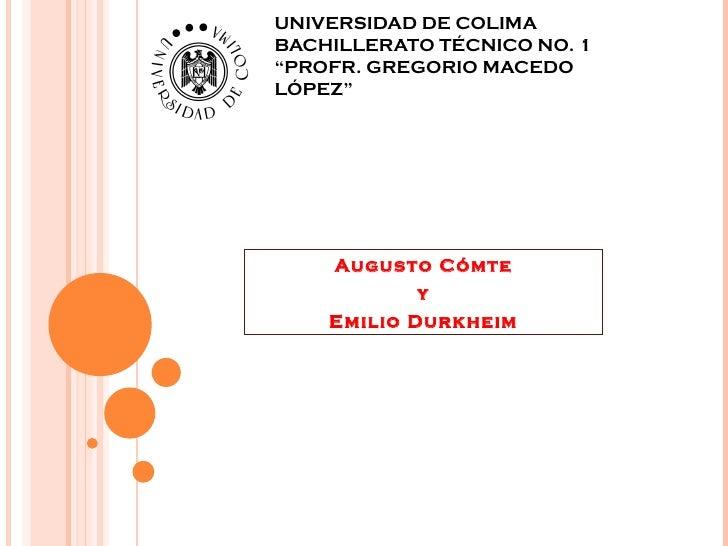"""UNIVERSIDAD DE COLIMA BACHILLERATO TÉCNICO NO. 1 """"PROFR. GREGORIO MACEDO LÓPEZ"""" Augusto Cómte y Emilio Durkheim"""