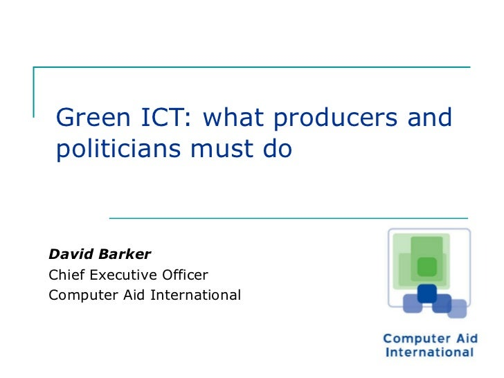 Green ICT: what producers and politicians must do David Barker Chief Executive Officer  Computer Aid International