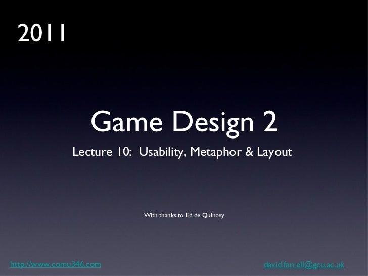 Game Design 2 <ul><li>Lecture 10:  Usability, Metaphor & Layout  </li></ul>http://www.comu346.com [email_address] With tha...