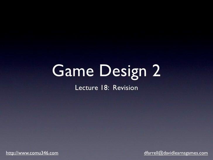 Game Design 2                          Lecture 18: Revision     http://www.comu346.com                          dfarrell@d...