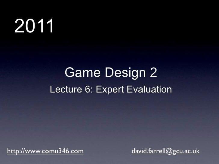 2011                Game Design 2            Lecture 6: Expert Evaluationhttp://www.comu346.com        david.farrell@gcu.a...