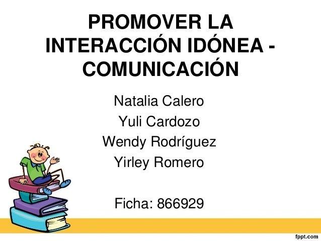 PROMOVER LA INTERACCIÓN IDÓNEA - COMUNICACIÓN Natalia Calero Yuli Cardozo Wendy Rodríguez Yirley Romero Ficha: 866929