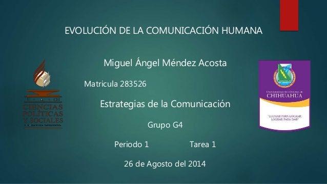 EVOLUCIÓN DE LA COMUNICACIÓN HUMANA  Miguel Ángel Méndez Acosta  Matricula 283526  Estrategias de la Comunicación  Grupo G...
