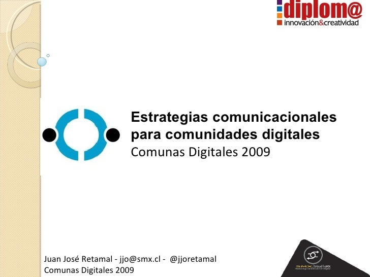 Estrategias comunicacionales  para comunidades digitales Comunas Digitales 2009 Juan José Retamal - jjo@smx.cl -  @jjoret...