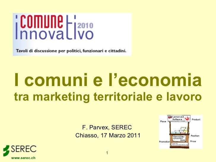 I comuni e l'economia tra marketing territoriale e lavoro F. Parvex, SEREC  Chiasso, 17 Marzo 2011