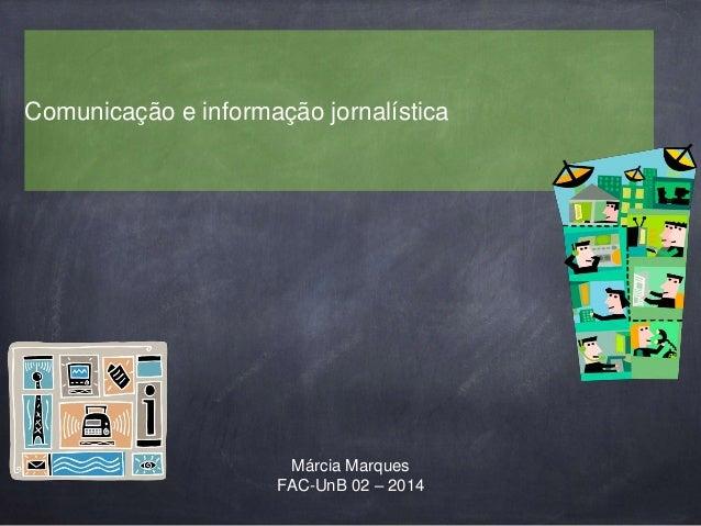 Comunicação e informação jornalística  Márcia Marques  FAC-UnB 02 – 2014