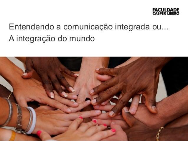 1  Entendendo a comunicação integrada ou...  A integração do mundo