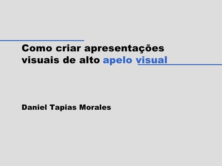 Como criar apresentações visuais de alto   apelo visual Daniel Tapias Morales