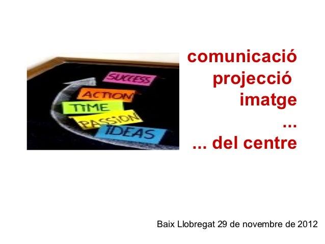 comunicació          projecció             imatge                  ...      ... del centreBaix Llobregat 29 de novembre de...