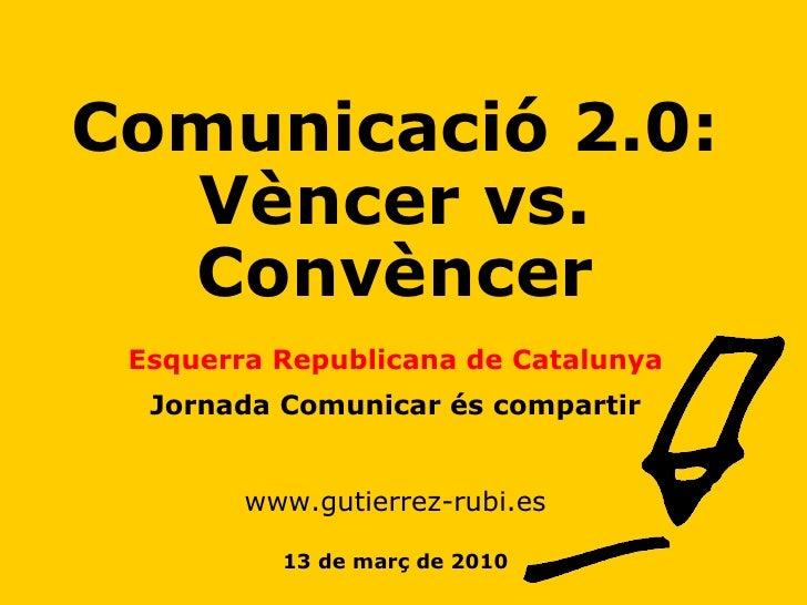 Comunicació 2.0: Vèncer vs. Convèncer Esquerra Republicana de Catalunya Jornada Comunicar és compartir www.gutierrez-rubi....