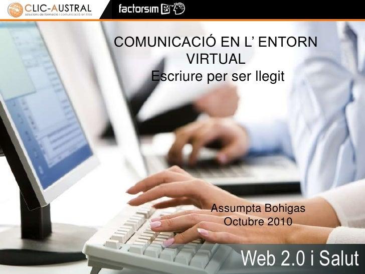 1<br />COMUNICACIÓ EN L' ENTORN VIRTUALEscriure per ser llegit<br />Assumpta BohigasOctubre 2010<br />Web 2.0 i Salut<br />