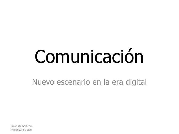 Comunicación <br />Nuevo escenario en la era digital <br />jlujan@gmail.com                                               ...