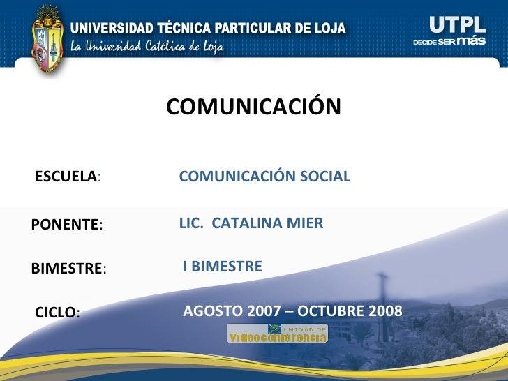 ESCUELA : PONENTE : BIMESTRE : COMUNICACIÓN CICLO : COMUNICACIÓN SOCIAL I BIMESTRE LIC.  CATALINA MIER AGOSTO 2007 – OCTUB...