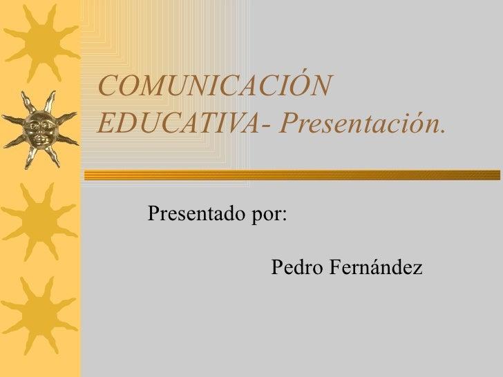 COMUNICACIÓN EDUCATIVA- Presentación. Presentado por:    Pedro Fernández