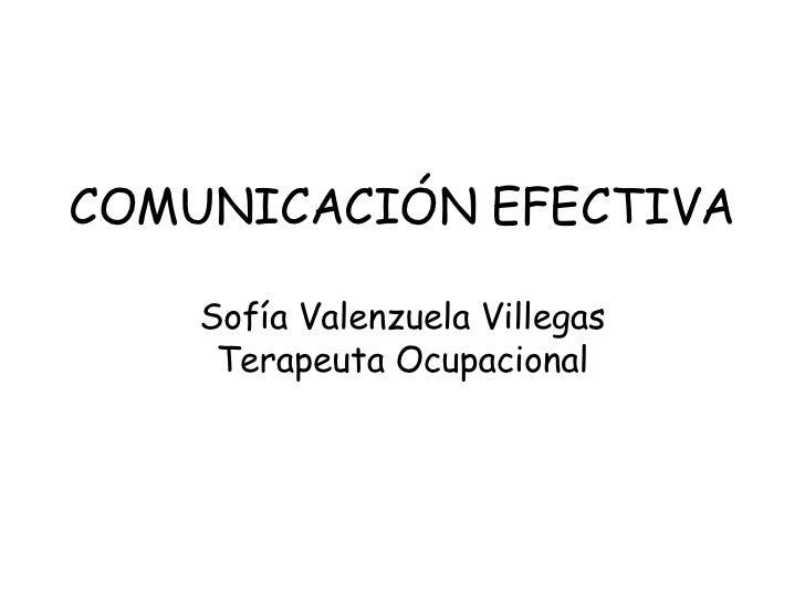 COMUNICACIÓN EFECTIVA Sofía Valenzuela Villegas Terapeuta Ocupacional