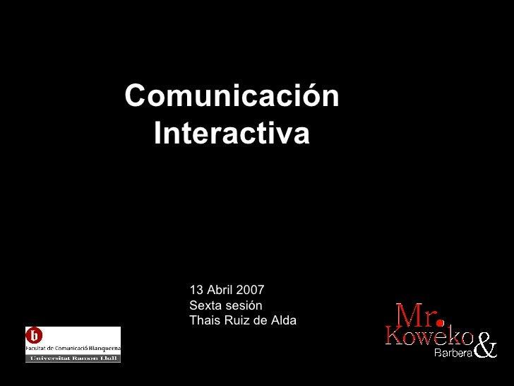 Comunicaci ón  Interactiva   13 Abril 2007 Sexta sesión Thais Ruiz de Alda