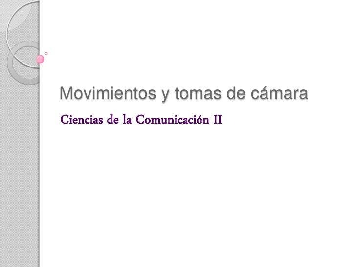 Movimientos y tomas de cámara Ciencias de la Comunicación II