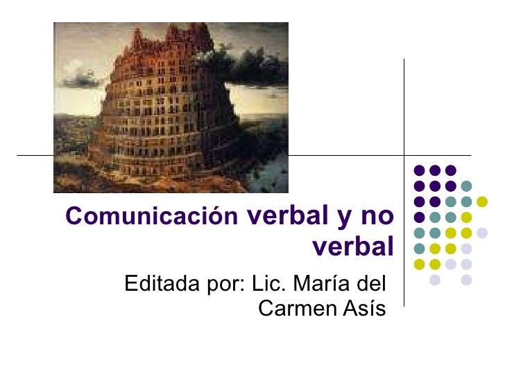 Comunicación  verbal y no verbal Editada por: Lic. María del Carmen Asís
