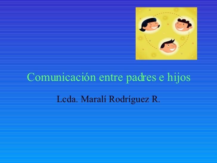 Comunicaci ón entre padres e hijos Lcda. Maralí Rodríguez R.