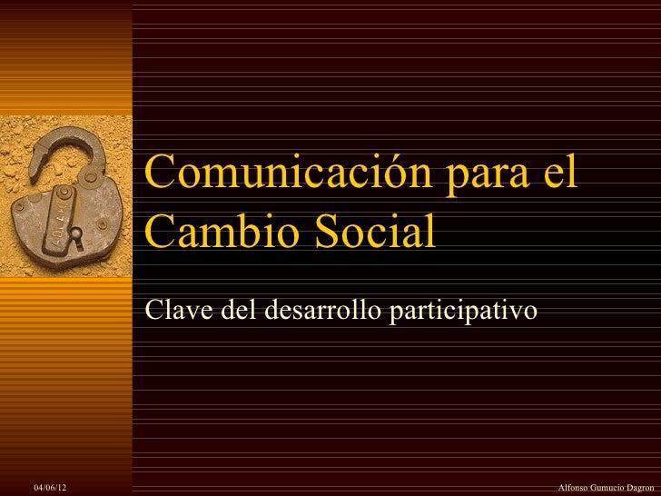 Comunicación para el           Cambio Social           Clave del desarrollo participativo04/06/12                         ...