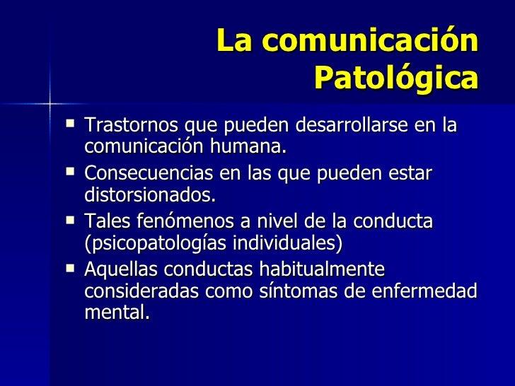 La comunicación Patológica <ul><li>Trastornos que pueden desarrollarse en la comunicación humana. </li></ul><ul><li>Consec...
