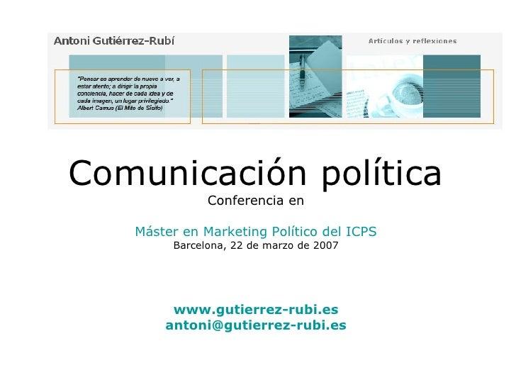 Comunicación política Conferencia en Máster en Marketing Político del ICPS Barcelona, 22 de marzo de 2007 www.gutierrez-ru...