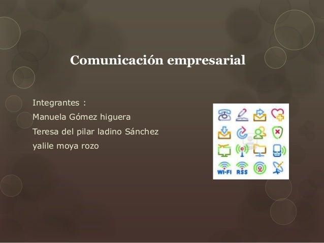 Comunicación empresarial Integrantes : Manuela Gómez higuera Teresa del pilar ladino Sánchez yalile moya rozo