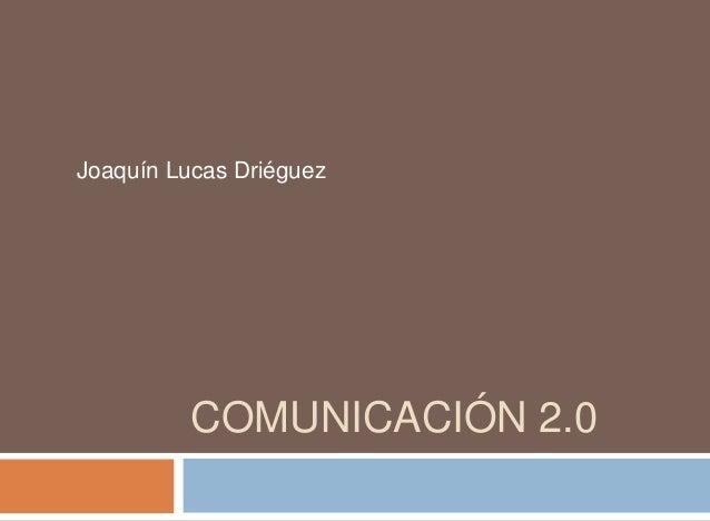 COMUNICACIÓN 2.0 Joaquín Lucas Driéguez
